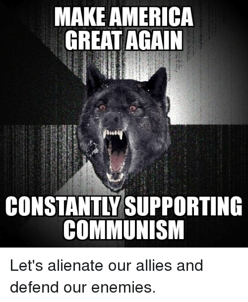 America, Communism, and Enemies: MAKE AMERICA  GREAT AGAIN  CONSTANTLY SUPPORTING  COMMUNISM Let's alienate our allies and defend our enemies.