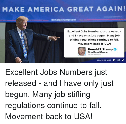America, Fall, and Date: MAKE AMERICA GREAT AGAIN!  denaldjtrump.co  Excellent Jobs Numbers just released  and I have only just begun. Many job  stifling regulations continue to fall  Movement back to USA!  Donald 3. Trump  @realDonaldTrump  45 AM- Aug 2017  STAY UP TO DATE  回 Excellent Jobs Numbers just released - and I have only just begun. Many job stifling regulations continue to fall. Movement back to USA!