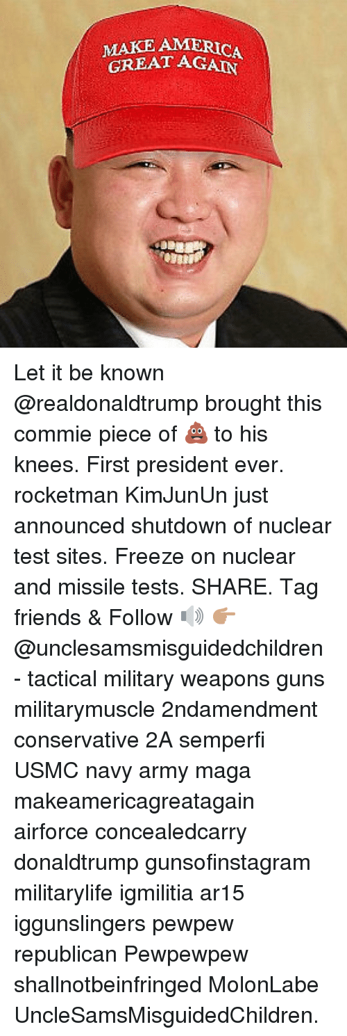 America, Friends, and Guns: MAKE AMERICA  GREAT AGAIN Let it be known @realdonaldtrump brought this commie piece of 💩 to his knees. First president ever. rocketman KimJunUn just announced shutdown of nuclear test sites. Freeze on nuclear and missile tests. SHARE. Tag friends & Follow 🔊 👉🏽 @unclesamsmisguidedchildren - tactical military weapons guns militarymuscle 2ndamendment conservative 2A semperfi USMC navy army maga makeamericagreatagain airforce concealedcarry donaldtrump gunsofinstagram militarylife igmilitia ar15 iggunslingers pewpew republican Pewpewpew shallnotbeinfringed MolonLabe UncleSamsMisguidedChildren.