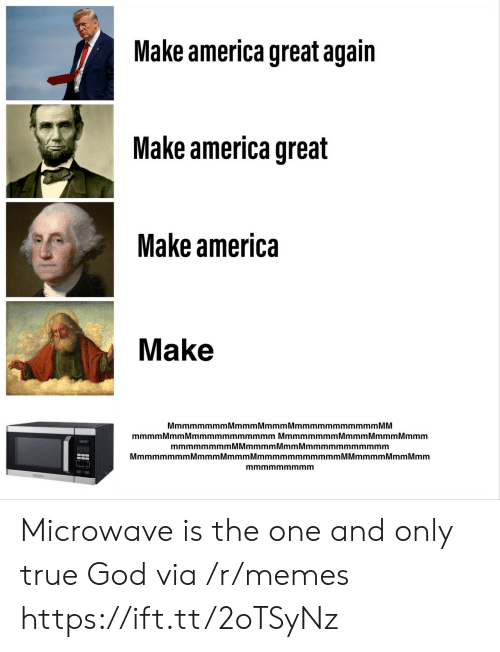 America, God, and Memes: Make america great again  Make america great  Make america  Make  MmmmmmmmMmmmMmmmMmmmmmmmmmmm MM  mmmmMmm Mmmmmmmmmmmm Mmmmmmmm Mmmm MmmmMmmm  mmmmmmmmMMmmmmMmmMmmmmmmmmmmm  MmmmmmmmMmmmMmmmMmmmmmmmmmmmM Mmmmm Mmm Mmm  mmmmmmmmm Microwave is the one and only true God via /r/memes https://ift.tt/2oTSyNz
