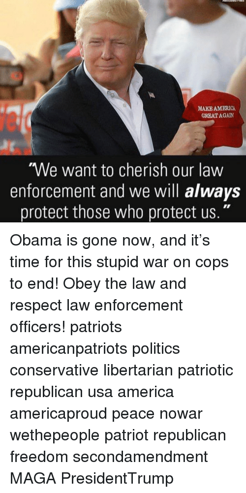 "America, Memes, and Obama: MAKE AMERICA  GREAT AGAIN  We want to cherish our law  enforcement and we will always  protect those who protect us."" Obama is gone now, and it's time for this stupid war on cops to end! Obey the law and respect law enforcement officers! patriots americanpatriots politics conservative libertarian patriotic republican usa america americaproud peace nowar wethepeople patriot republican freedom secondamendment MAGA PresidentTrump"