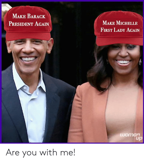 President, First, and Make: MAKE BARACK  PRESIDENT AGAIN  MAKE MICHELLE  FIRST LADY AGAIN Are you with me!
