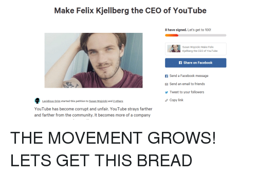 Anaconda, Community, and Facebook: Make Felix Kjellberg the CEO of YouTube  8 have signed. Let's get to 100  Susan Wojcicki: Make Felix  Kjellberg the CEO of YouTube  fShare on Facebook  f Send a Facebook message  Send an email to friends  Tweet to your followers  Copy link  Lavidicus Grim started this petition to Susan Wojcicki and 2 others  YouTube has become corrupt and unfair. YouTube strays farther  and farther from the community. It becomes more of a company