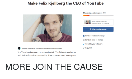 Anaconda, Community, and Facebook: Make Felix Kjellberg the CEO of YouTube  9 have signed. Let's get to 100!  Susan Wojcicki: Make Felix  Kjellberg the CEO of YouTube  f Share on Facebook  f Send a Facebook message  Send an email to friends  Tweet to your followers  Copy link  Lavidicus Grim started this petition to Susan Wojcicki and 2 others  YouTube has become corrupt and unfair. YouTube strays farther  and farther from the community. It becomes more of a company