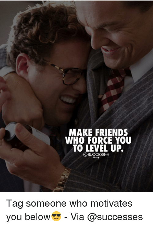 Friends, Memes, and Tag Someone: MAKE FRIENDS  WHO FORCE YOU  TO LEVEL UP.  @SUCCESSES Tag someone who motivates you below😎 - Via @successes