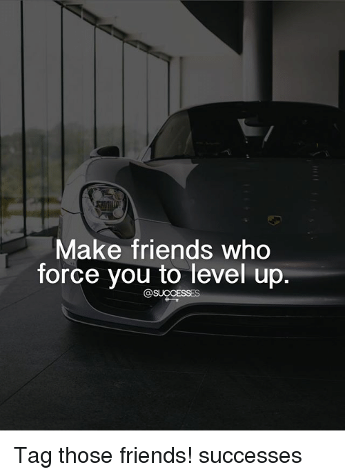 Friends, Memes, and 🤖: Make friends who  force you to level up Tag those friends! successes