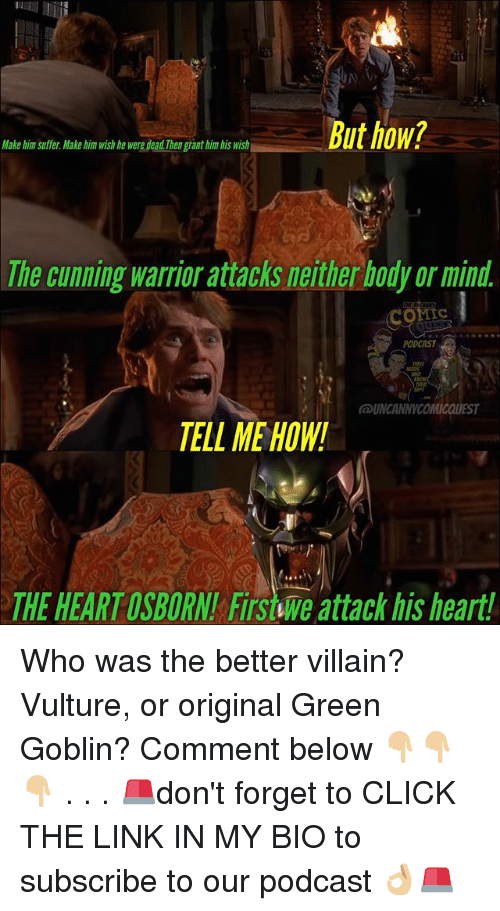 Click, Green Goblin, and Memes: Make him suffer. Make him wish he were dead.Thengrant him bis wish  The cunning warrior attacks neither body or mind  conis  PODCAST  UNCANNYCOMICQUEST  TELL ME HOW!  THE HEART OSBORN! FITS we attack his heart! Who was the better villain? Vulture, or original Green Goblin? Comment below 👇🏼👇🏼👇🏼 . . . 🚨don't forget to CLICK THE LINK IN MY BIO to subscribe to our podcast 👌🏼🚨