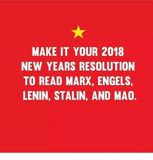 Memes, Mao, and 🤖: MAKE IT YOUR 2018  NEW YEARS RESOLUTION  TO READ MARX, ENGELS,  LENIN, STALIN, AND MAO