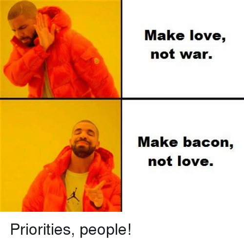 Love, Reddit, and Bacon: Make love,  not war.  Make bacon,  not love.