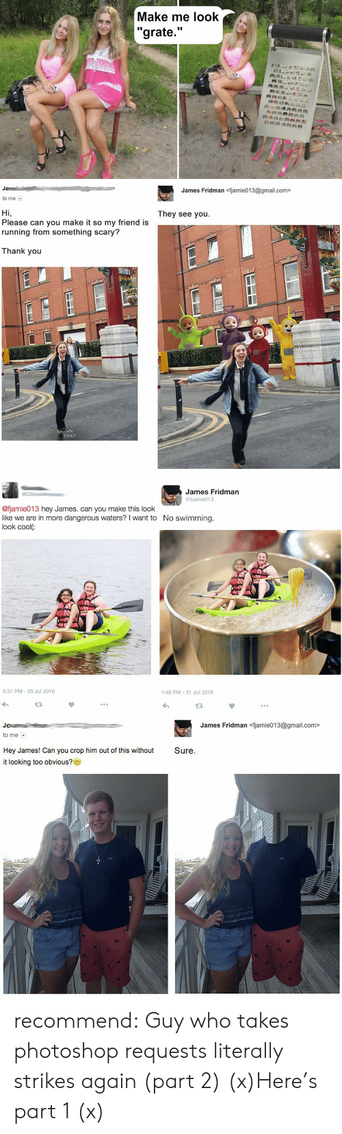 """Photoshop, Target, and Tumblr: Make me look  """"grate.""""  ANA  RRARRAA   James Fridman <fjamie013@gmail.com>  to me  They see you  Hi,  Please can you make it so my friend is  running from something scary?  Thank you  CHAT   James Fridman  @fjamie013  @fjamie013 hey James. can you make this look  like we are in more dangerous waters? I want to  look cool:  No swimming.  8:57 PM 29 Jul 2016  1:40 PM 31 Jul 2016   James Fridman<fjamie013@gmail.com>  Jo  to me  Hey James! Can you crop him out of this without  Sure.  it looking too obvious?0 recommend:  Guy who takes photoshop requests literally strikes again (part 2) (x)Here's part 1 (x)"""