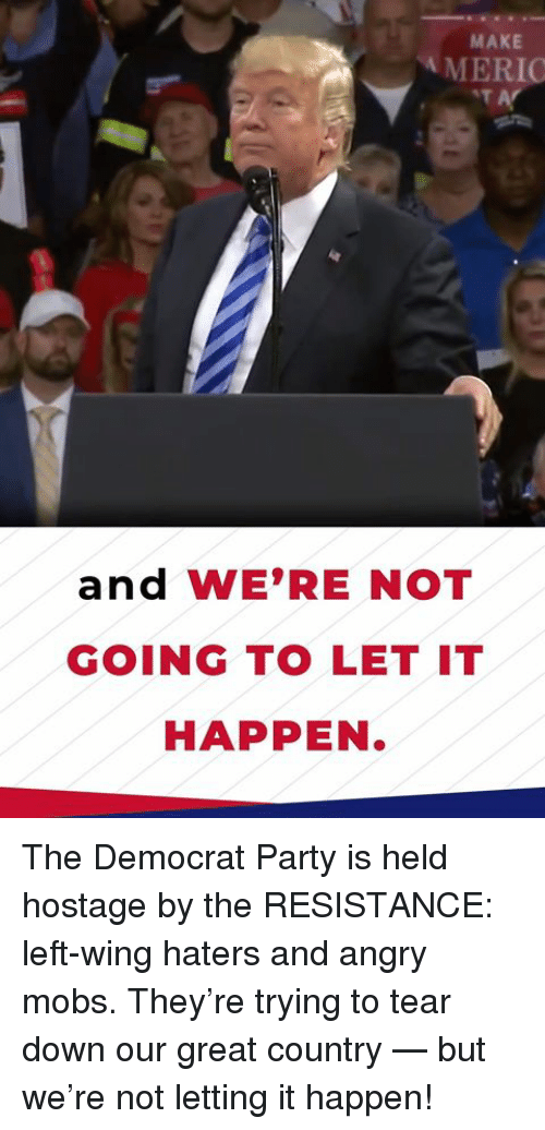 Party, Angry, and Resistance: MAKE  MERIO  and WE'RE NOT  GOING TO LET IT  HAPPEN. The Democrat Party is held hostage by the RESISTANCE: left-wing haters and angry mobs. They're trying to tear down our great country — but we're not letting it happen!