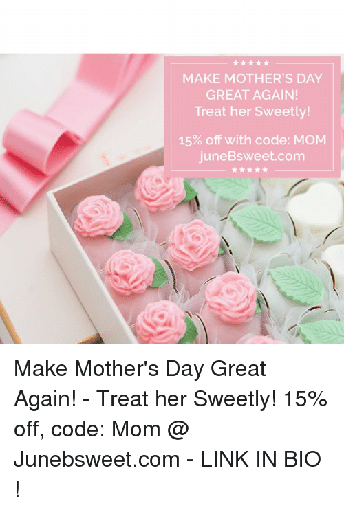 Memes, Mother's Day, and Link: MAKE MOTHER'S DAY  GREAT AGAIN!  Treat her sweetly!  15% off with code: MOM  juneBsweet.com Make Mother's Day Great Again! - Treat her Sweetly! 15% off, code: Mom @ Junebsweet.com - LINK IN BIO !