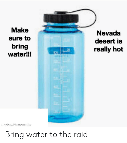 Reddit, Water, and Raid: Make  Nevada  sure to  desert is  bring  water!!!  really hot  made with mematic Bring water to the raid