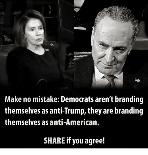 Memes, American, and Trump: Make no mistake: Democrats aren't branding  themselves as anti-Trump, they are branding  themselves as anti-American.  SHARE if you agree!
