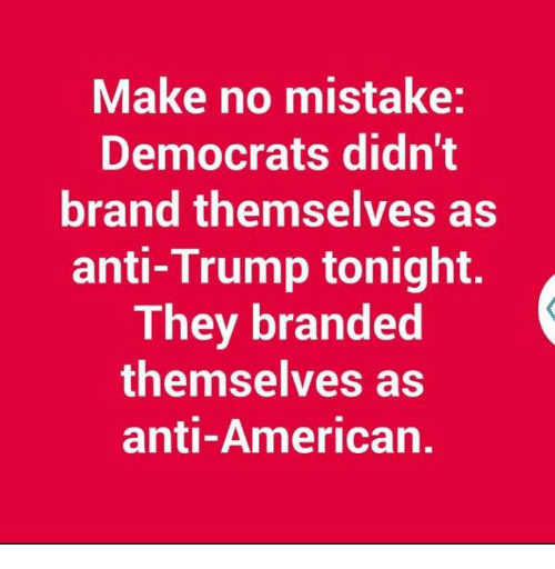Memes, American, and Trump: Make no mistake:  Democrats didn't  brand themselves as  anti-Trump tonight.  They branded  themselves as  anti-American.