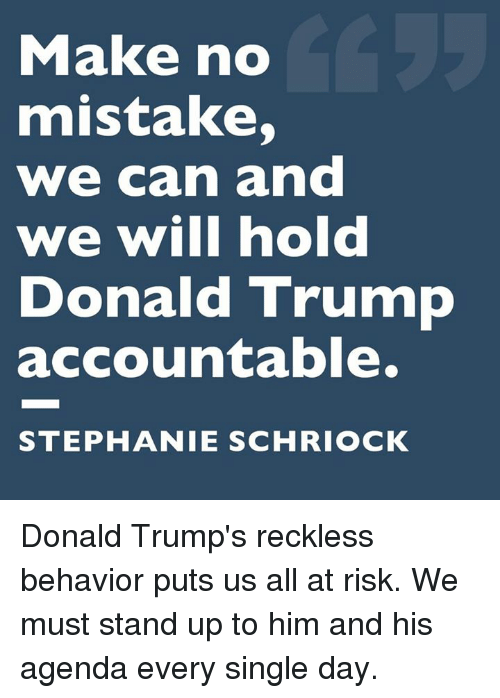 Donald Trump, Memes, and Trump: Make no  mistake,  we can and  we will hold  Donald Trump  accountable.  STEPHANIE SCHRIOCK Donald Trump's reckless behavior puts us all at risk. We must stand up to him and his agenda every single day.