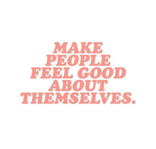 Good, Make, and Feel: MAKE  PEOPLE  FEEL GOOD  ABOUT  THEMSELVES