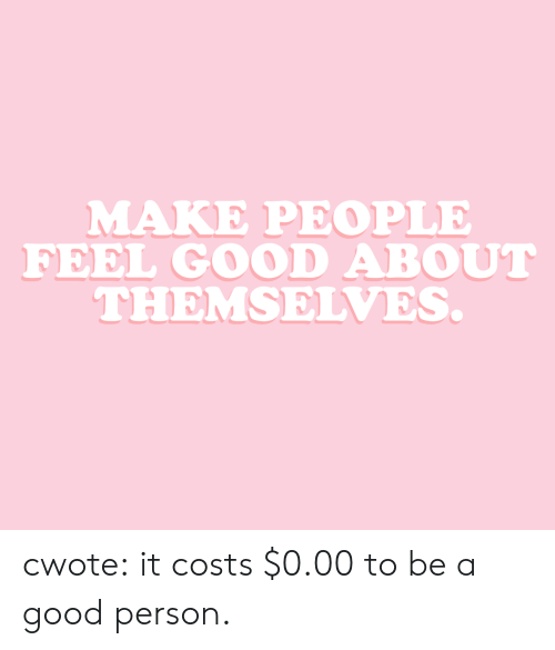 Target, Tumblr, and Blog: MAKE PEOPLE  FEEL GOOD ABOUT  THEMSELVES. cwote:  it costs $0.00 to be a good person.