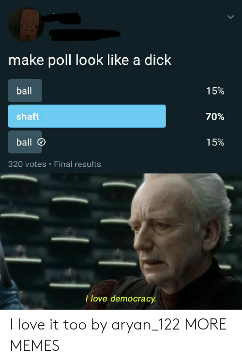 Dank, Love, and Memes: make poll look like a dick  ball  15%  shaft  70%  ball  15%  320 votes Final results  I love democracy I love it too by aryan_122 MORE MEMES