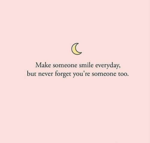 Smile, Never, and Make: Make someone smile everyday,  but never forget you're someone too.
