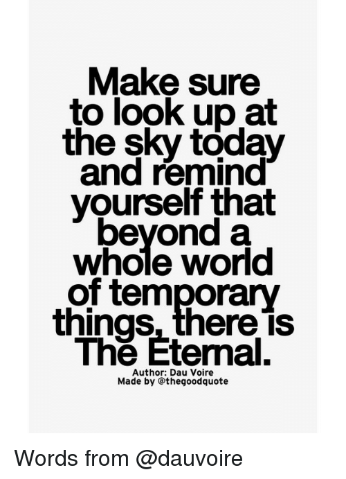 Memes, Today, and World: Make sure  to look up at  the sky today  and remind  yourself that  beyond a  whole world  of temporary  things, thereis  The Etemal.  Author: Dau Voire  Made by othegoodquote Words from @dauvoire