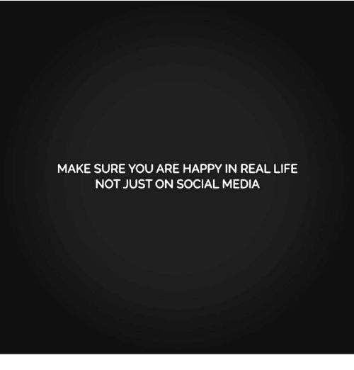 Life, Memes, and Social Media: MAKE SURE YOU ARE HAPPY IN REAL LIFE  NOT JUST ON SOCIAL MEDIA