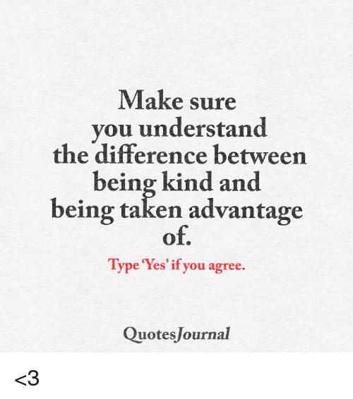 Quotes About Being Taken Advantage Of Make Sure You Understand the Difference Between Being Kind and  Quotes About Being Taken Advantage Of