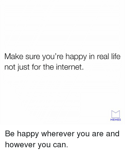 Dank, Internet, and Life: Make sure you're happy in real life  not just for the internet.  MEMES Be happy wherever you are and however you can.