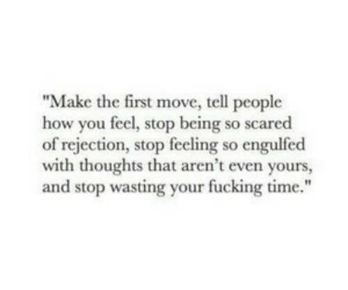 """Time, How, and Move: """"Make the first move, tell people  how you feel, stop being so scared  of rejection, stop feeling so engulfed  with thoughts that aren't even yours,  and stop wasting your fucking time."""""""