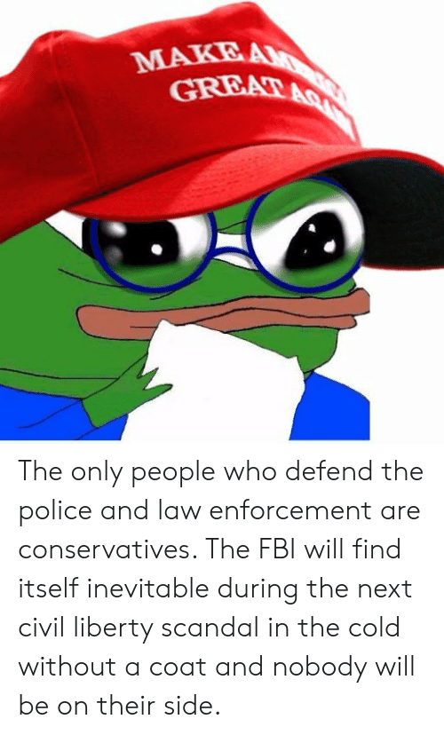 Fbi, Police, and Scandal: MAKE The only people who defend the police and law enforcement are conservatives. The FBI will find itself inevitable during the next civil liberty scandal in the cold without a coat and nobody will be on their side.