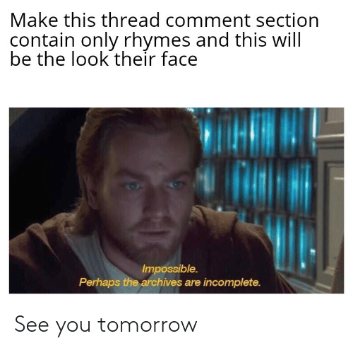 Reddit, Tomorrow, and Will: Make this thread comment section  contain only rhymes and this will  be the look their face  Impossible.  Perhaps the archives are incomplete. See you tomorrow