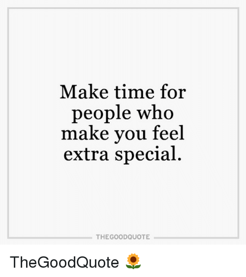 Make Time For People Who Make You Feel Extra Special The Good Quote