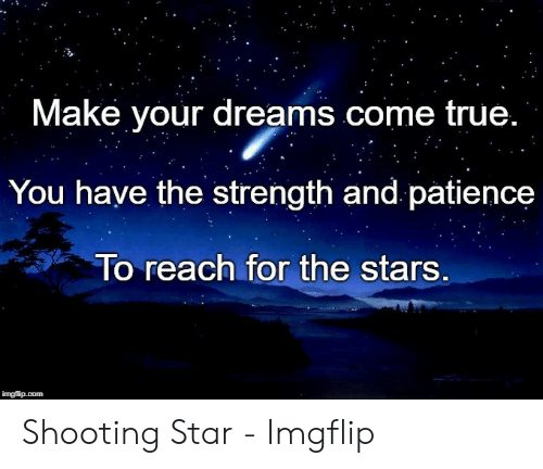 True, Patience, and Star: Make vour dreams come true.  You have the strength and patience  To reach for the stars Shooting Star - Imgflip