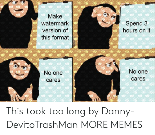 Dank, Memes, and Target: Make  watermark  version of  this format  Spend 3  hours on it  No one  cares  No one  cares This took too long by Danny-DevitoTrashMan MORE MEMES