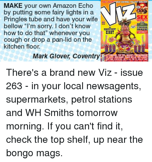 """Memes, Pringles, and 🤖: MAKE your own Amazon Echo  by putting some fairy lights in a  Pringles tube and have your wife  bellow m sorry. I don't know  how to do that"""" whenever you  or drop a pan-lid on the  kitchen floor.  Mark Glover, Coventry  SEX  SECRETS  SWIN There's a brand new Viz - issue 263 - in your local newsagents, supermarkets, petrol stations and WH Smiths tomorrow morning. If you can't find it, check the top shelf, up near the bongo mags."""