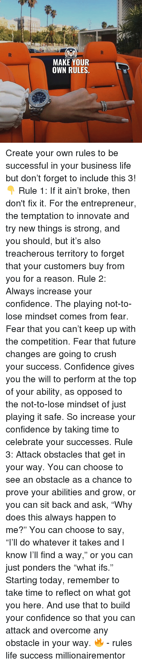 """Confidence, Crush, and Future: MAKE YOUR  OWN RULES. Create your own rules to be successful in your business life but don't forget to include this 3!👇 Rule 1: If it ain't broke, then don't fix it. For the entrepreneur, the temptation to innovate and try new things is strong, and you should, but it's also treacherous territory to forget that your customers buy from you for a reason. Rule 2: Always increase your confidence. The playing not-to-lose mindset comes from fear. Fear that you can't keep up with the competition. Fear that future changes are going to crush your success. Confidence gives you the will to perform at the top of your ability, as opposed to the not-to-lose mindset of just playing it safe. So increase your confidence by taking time to celebrate your successes. Rule 3: Attack obstacles that get in your way. You can choose to see an obstacle as a chance to prove your abilities and grow, or you can sit back and ask, """"Why does this always happen to me?"""" You can choose to say, """"I'll do whatever it takes and I know I'll find a way,"""" or you can just ponders the """"what ifs."""" Starting today, remember to take time to reflect on what got you here. And use that to build your confidence so that you can attack and overcome any obstacle in your way. 🔥 - rules life success millionairementor"""