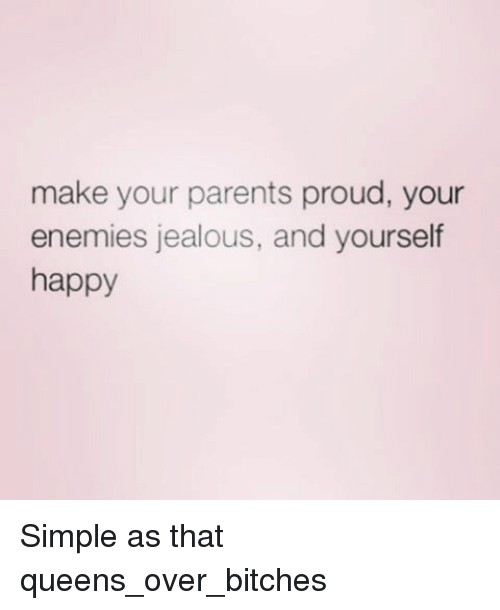 Jealous, Girl Memes, and Enemy: make your parents proud, your  enemies jealous, and yourself  happy Simple as that queens_over_bitches