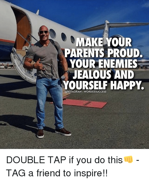 Instagram, Jealous, and Memes: MAKE YOUR  PARENTS PROUD.  YOUR ENEMIES  JEALOUS AND  YOURSELF HAPPY.  INSTAGRAM WORDS2SUCCESS DOUBLE TAP if you do this👊 - TAG a friend to inspire!!
