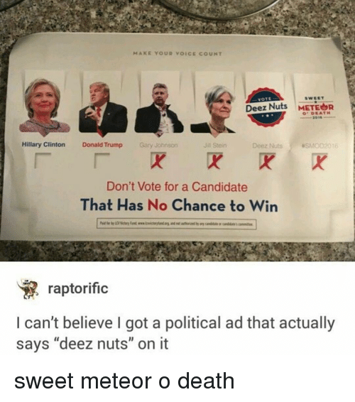 """Deez Nuts, Donald Trump, and Hillary Clinton: MAKE YOUR VOICE COUNT  VOTE  Deez Nuts  METEOR  DEATH  Hillary Clinton  Donald Trump  Gary Johnson  Deez Nuts asMoD2016  Jin Stein  Don't Vote for a Candidate  That Has No Chance to Win  raptorific  can't believe I got a political ad that actually  says """"deez nuts"""" on it sweet meteor o death"""