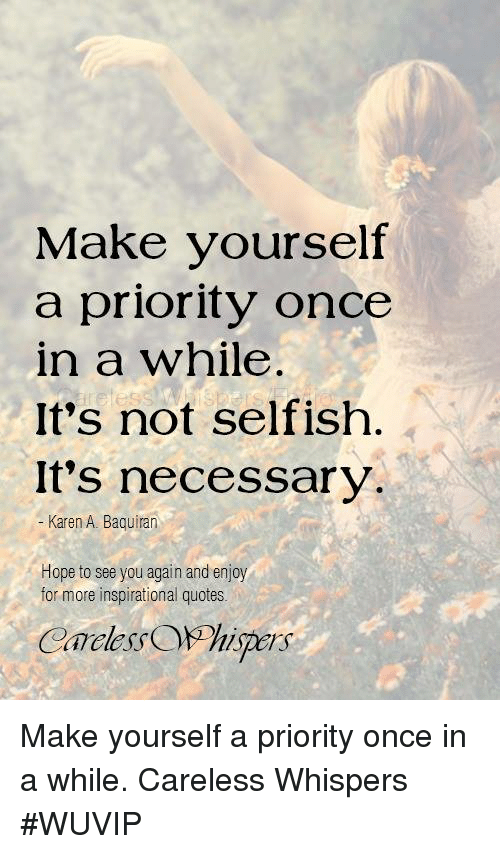 Make Yourself A Priority Once In A While Its Not Selfish Its