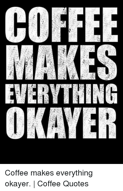 MAKES EVERYTHING OKAYER Coffee Makes Everything Okayer | Coffee ... #meWithoutCoffeeQuote