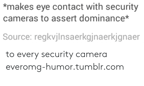 Omg, Tumblr, and Camera: *makes eye contact with security  cameras to assert dominance*  Source: regkvjlnsaerkgjnaerkjgnaer to every security camera everomg-humor.tumblr.com