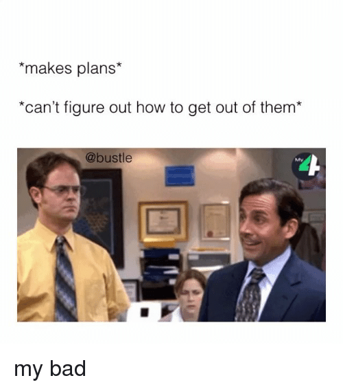 Bad, Memes, and How To: *makes plans*  *can't figure out how to get out of them  @bustle my bad