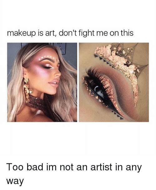 Makeup Is Art Don\u0027t Fight Me on This Too Bad Im Not an