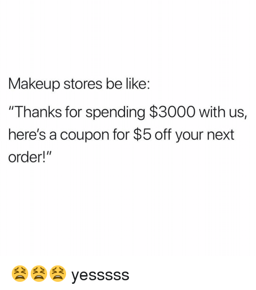 "Be Like, Makeup, and Memes: Makeup stores be like:  ""Thanks for spending $3000 with us,  here's a coupon for $5 off your next  order!"" 😫😫😫 yesssss"