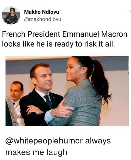 Memes, French, and 🤖: Makho Ndlovu  @makhondlovu  French President Emmanuel Macron  looks like he is ready to risk it all. @whitepeoplehumor always makes me laugh