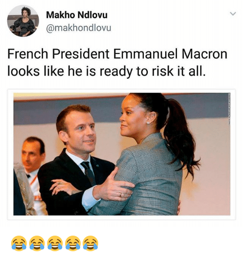 Girl Memes, French, and President: Makho Ndlovu  @makhondlovu  French President Emmanuel Macron  looks like he is ready to risk it all. 😂😂😂😂😂