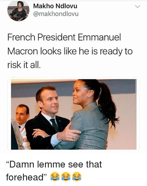 "Funny, French, and President: Makho Ndlovu  @makhondlovu  French President Emmanuel  Macron looks like he is ready to  risk it all. ""Damn lemme see that forehead"" 😂😂😂"
