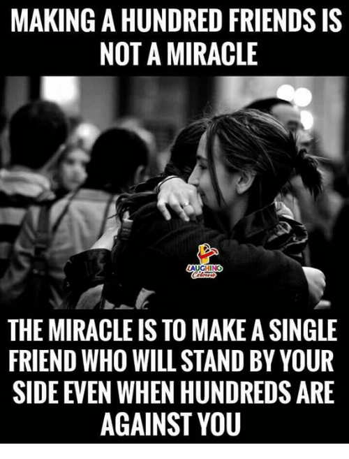 Friends, Indianpeoplefacebook, and Single: MAKING A HUNDRED FRIENDS IS  NOT A MIRACLE  THE MIRACLE IS TO MAKE A SINGLE  FRIEND WHO WILL STAND BY YOUR  SIDE EVEN WHEN HUNDREDS ARE  AGAINST YOU