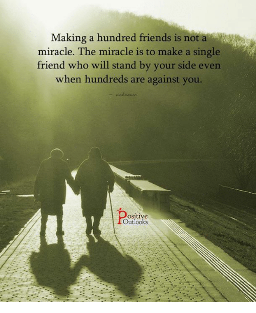 Memes, Outlook, and Miracles: Making a hundred friends is not a  miracle. The miracle is to make a single  friend who will stand by your side even  when hundreds are against you.  ositive  Outlooks